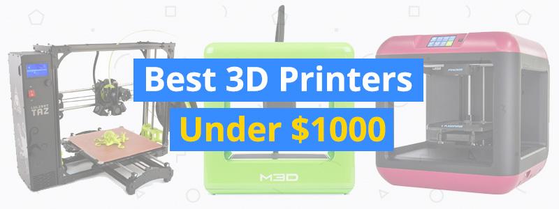 Best 3D Printers Under $1000