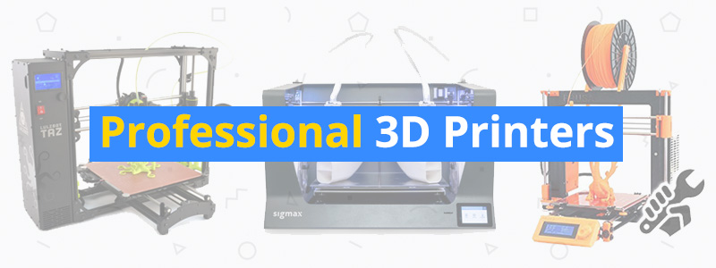 Best 3D Printers for Professionals and Commercial Use