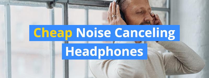 10 Best Cheap Noise Canceling Headphones