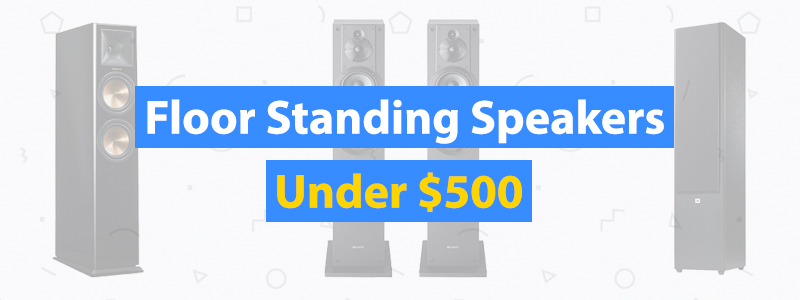 Best Floor Standing Speakers Under $500