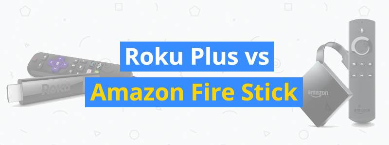 Roku Plus vs. Amazon Fire Stick