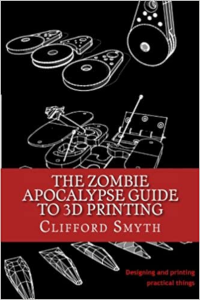 The Zombie Apocalypse Guide to 3D printing: Designing and printing practical objects 1st Edition